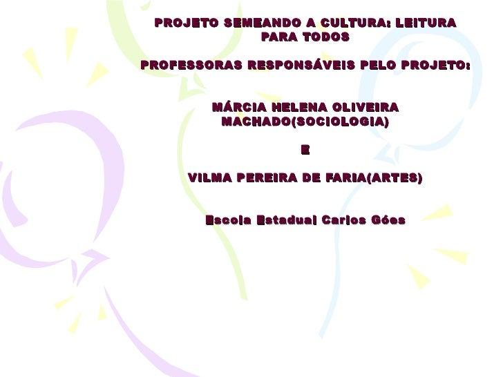 PROJETO SEMEANDO A CULTURA: LEITURA PARA TODOS PROFESSORAS RESPONSÁVEIS PELO PROJETO: MÁRCIA HELENA OLIVEIRA MACHADO(SOCIO...