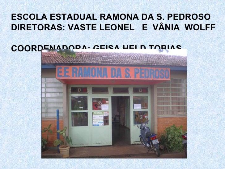 ESCOLA ESTADUAL RAMONA DA S. PEDROSO DIRETORAS: VASTE LEONEL  E  VÂNIA  WOLFF  COORDENADORA: GEISA HELD TOBIAS