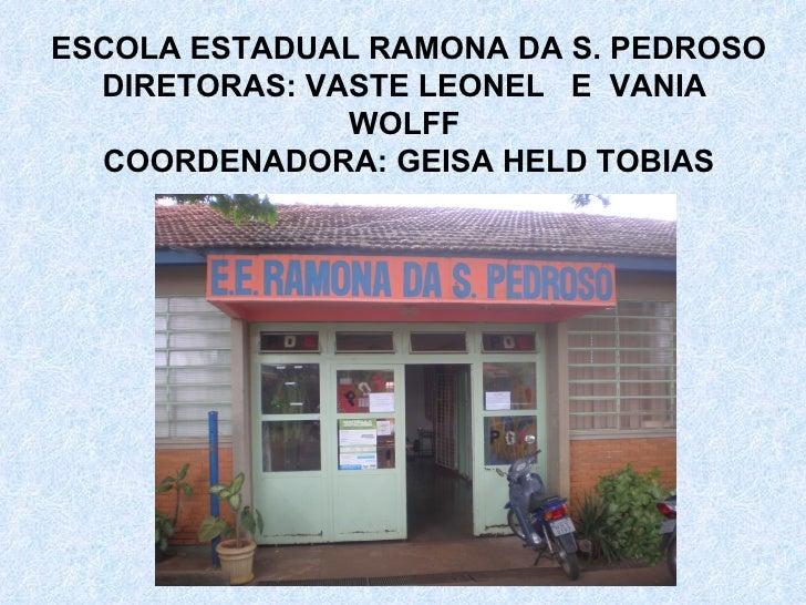 ESCOLA ESTADUAL RAMONA DA S. PEDROSO DIRETORAS: VASTE LEONEL  E  VANIA  WOLFF  COORDENADORA: GEISA HELD TOBIAS