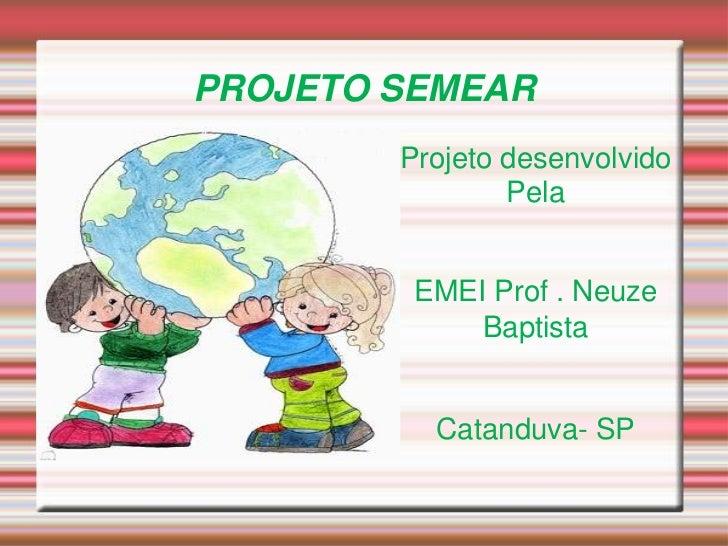 PROJETO SEMEAR<br />Projeto desenvolvido <br />Pela <br />EMEI Prof°. Neuze Baptista <br />Catanduva- SP<br />