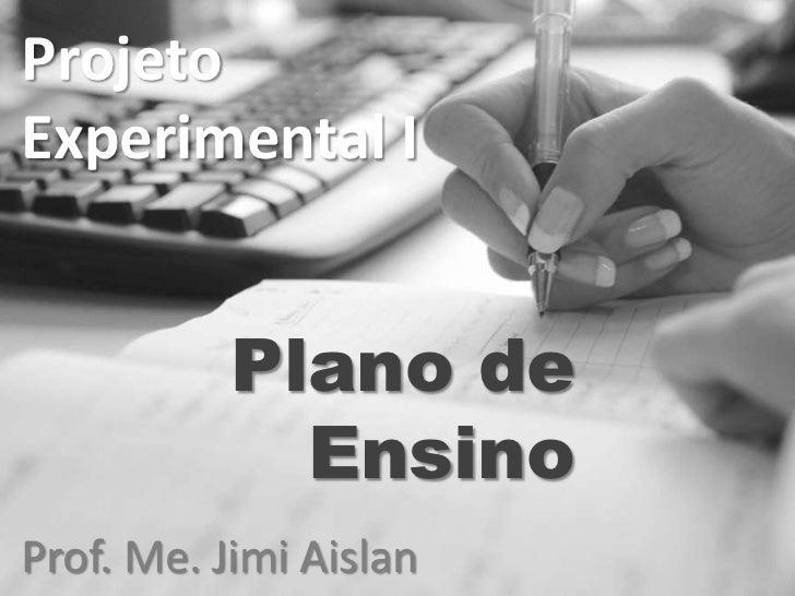 ProjetoExperimental I           Plano de             EnsinoProf. Me. Jimi Aislan