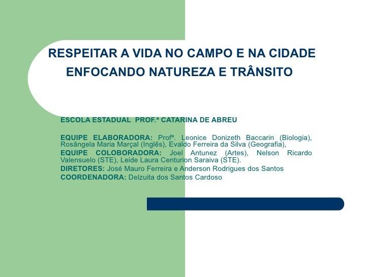 RESPEITAR A VIDA NO CAMPO E NA CIDADE ENFOCANDO NATUREZA E TRÂNSITO   ESCOLA ESTADUAL  PROF.ª CATARINA DE ABREU EQUIPE ELA...