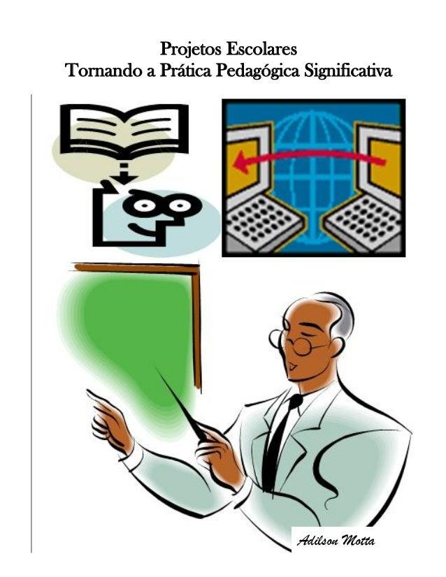 Projetos Escolares Tornando a Prática Pedagógica Significativa Adilson Motta
