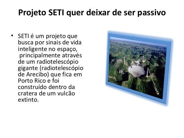 Projeto SETI quer deixar de ser passivo • SETI é um projeto que busca por sinais de vida inteligente no espaço, principalm...