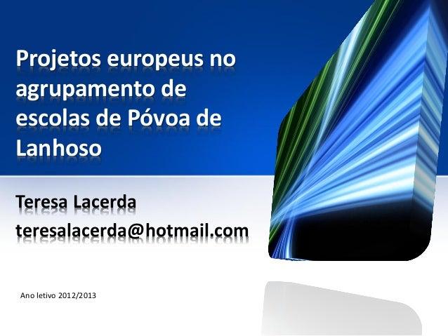 Projetos europeus noagrupamento deescolas de Póvoa deLanhosoTeresa Lacerdateresalacerda@hotmail.comAno letivo 2012/2013