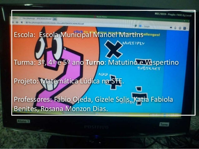 Escola: Escola Municipal Manoel Martins Turma: 3º, 4º e 5º ano Turno: Matutino e Vespertino Projeto: Matemática Lúdica na ...
