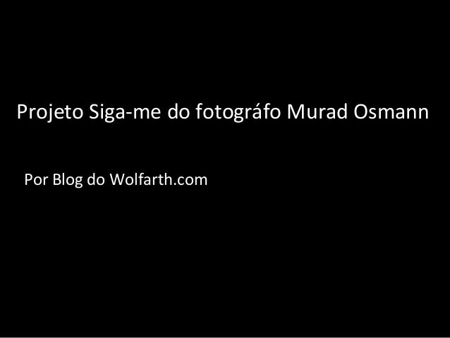 Projeto Siga-me do fotográfo Murad OsmannPor Blog do Wolfarth.com