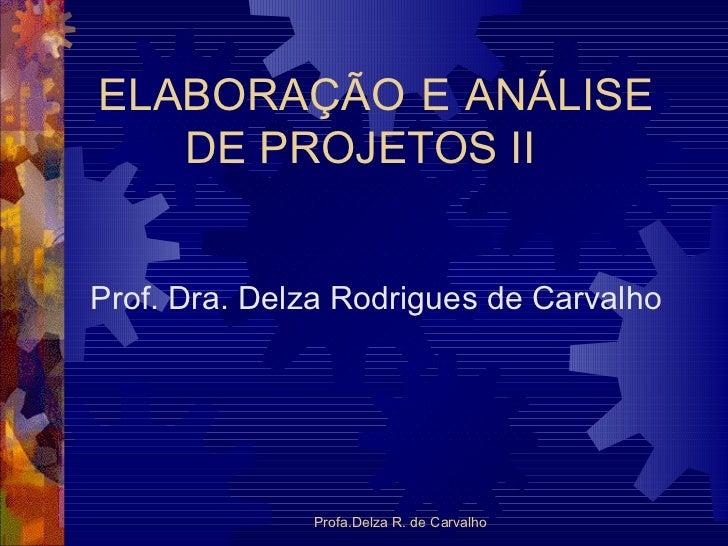 ELABORAÇÃO E ANÁLISE  DE PROJETOS II Prof. Dra. Delza Rodrigues de Carvalho Profa.Delza R. de Carvalho