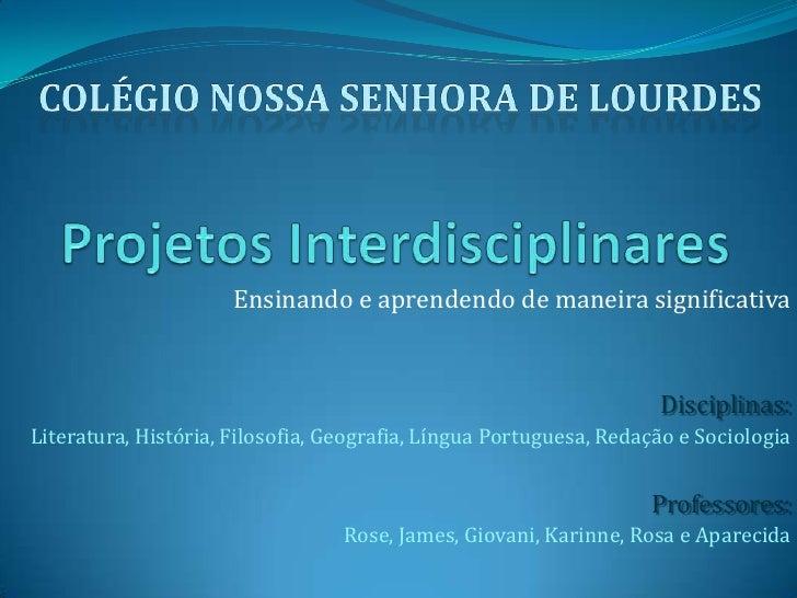 Projetos Interdisciplinares<br />Colégio Nossa Senhora de Lourdes<br />Ensinando e aprendendo de maneira significativa<br ...