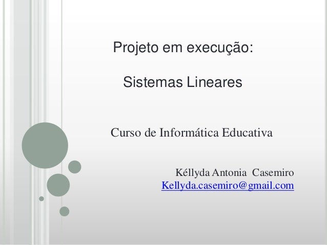 Projeto em execução:  Sistemas LinearesCurso de Informática Educativa           Kéllyda Antonia Casemiro         Kellyda.c...