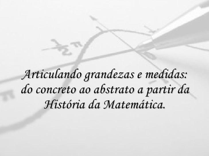 Articulando grandezas e medidas: do concreto ao abstrato a partir da História da Matemática.