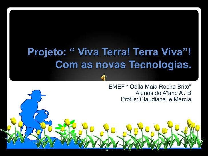 """Projeto: """" Viva Terra! Terra Viva""""!       Com as novas Tecnologias.                  EMEF """" Odila Maia Rocha Brito""""       ..."""