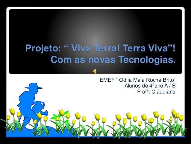 "Projeto: "" Viva Terra! Terra Viva""! Com as novas Tecnologias. EMEF "" Odila Maia Rocha Brito"" Alunos do 4ºano A / B Profª: ..."