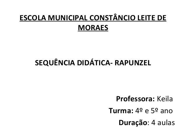 ESCOLA MUNICIPAL CONSTÂNCIO LEITE DE MORAES SEQUÊNCIA DIDÁTICA- RAPUNZEL Professora: Keila Turma: 4º e 5º ano Duração: 4 a...