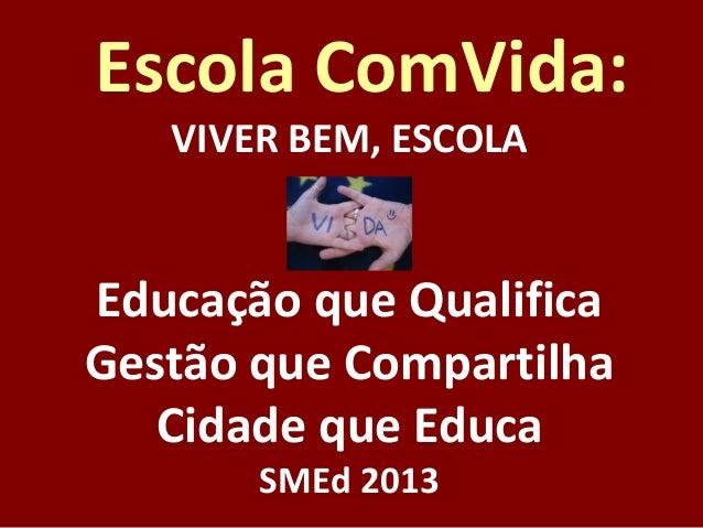 Escola ComVida: VIVER BEM, ESCOLA  Educação que Qualifica Gestão que Compartilha Cidade que Educa SMEd 2013