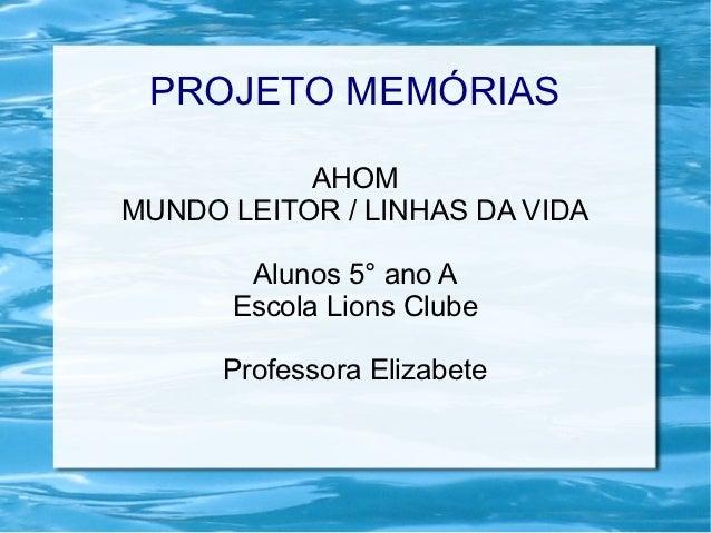 PROJETO MEMÓRIAS           AHOMMUNDO LEITOR / LINHAS DA VIDA       Alunos 5° ano A      Escola Lions Clube      Professora...