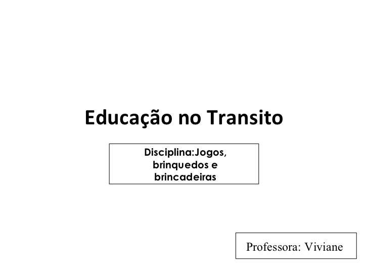Educação no Transito Disciplina:Jogos, brinquedos e brincadeiras Professora: Viviane