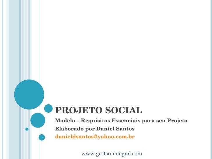 PROJETO SOCIAL Modelo – Requisitos Essenciais para seu Projeto Elaborado por Daniel Santos [email_address]
