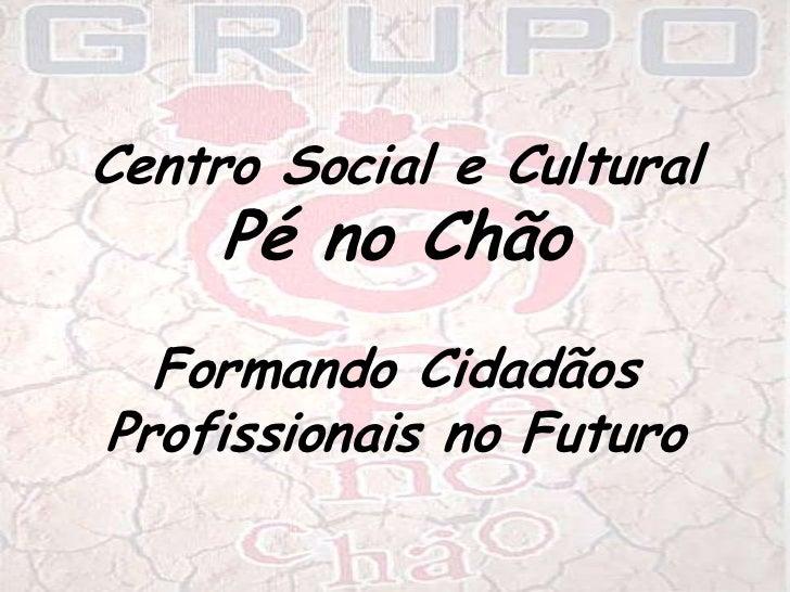 Centro Social e Cultural <br />Pé no Chão<br />Formando Cidadãos <br />Profissionais no Futuro<br />
