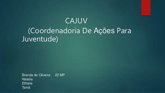 CAJUV (Coordenadoria De Ações Para Juventude) Brenda de Oliveira 22 MP Natalia Ethiele Tainá