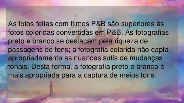 As fotos feitas com filmes P&B são superiores ás fotos coloridas convertidas em P&B. As fotografias preto e branco se dest...