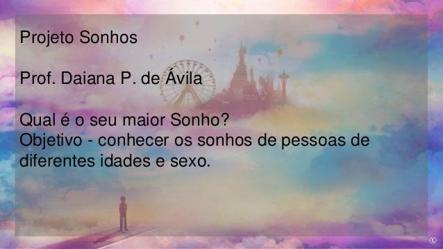 Projeto Sonhos Prof. Daiana P. de Ávila Qual é o seu maior Sonho? Objetivo - conhecer os sonhos de pessoas de diferentes i...