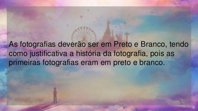 As fotografias deverão ser em Preto e Branco, tendo como justificativa a história da fotografia, pois as primeiras fotogra...
