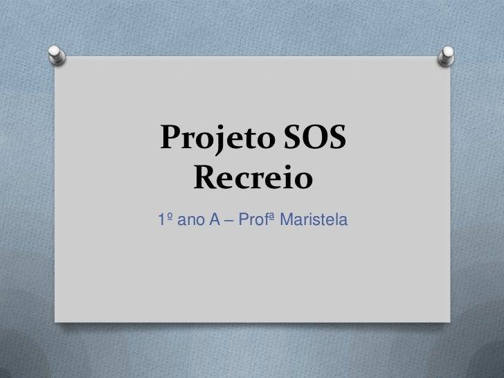 Projeto SOS  Recreio1º ano A – Profª Maristela