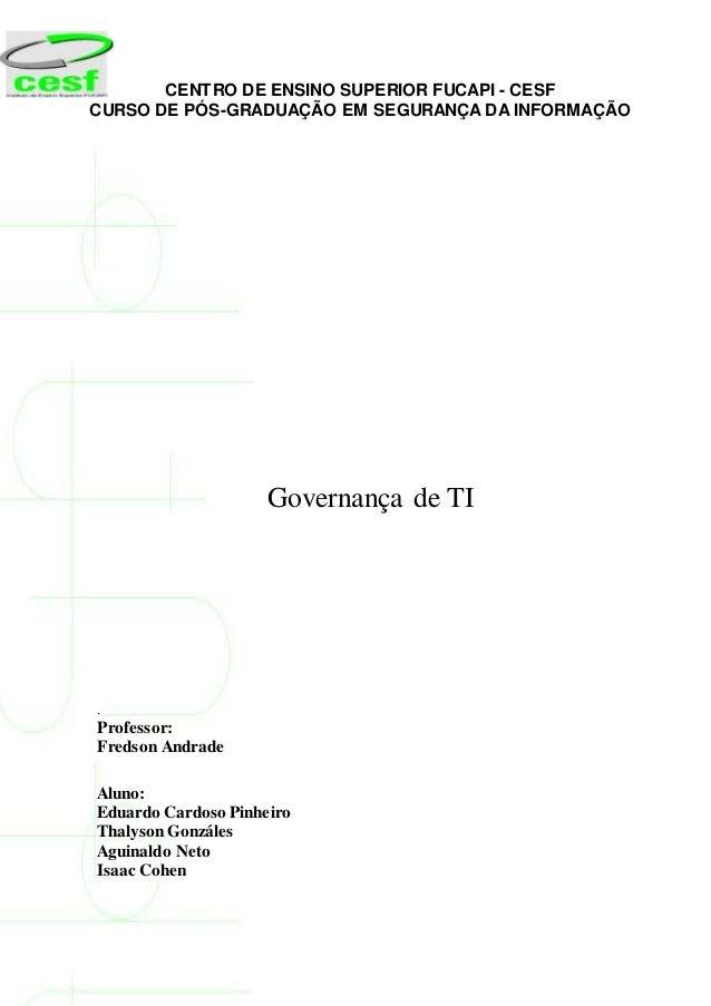 CENTRO DE ENSINO SUPERIOR FUCAPI - CESF CURSO DE PÓS-GRADUAÇÃO EM SEGURANÇA DA INFORMAÇÃO 1 Governança de TI . Professor: ...
