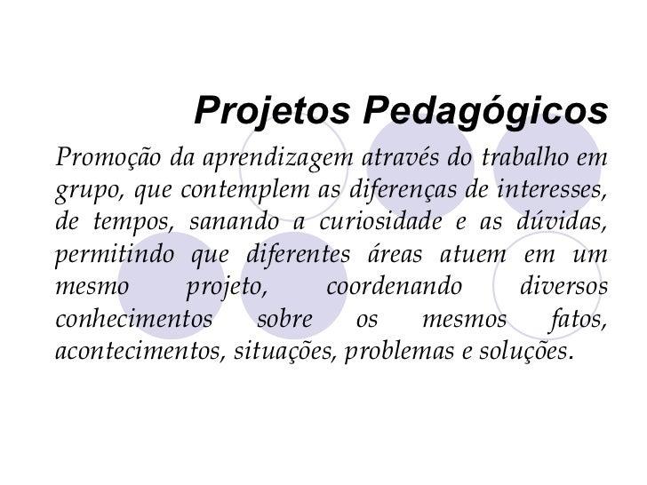 Projetos Pedagógicos Promoção da aprendizagem através do trabalho em grupo, que contemplem as diferenças de interesses, de...