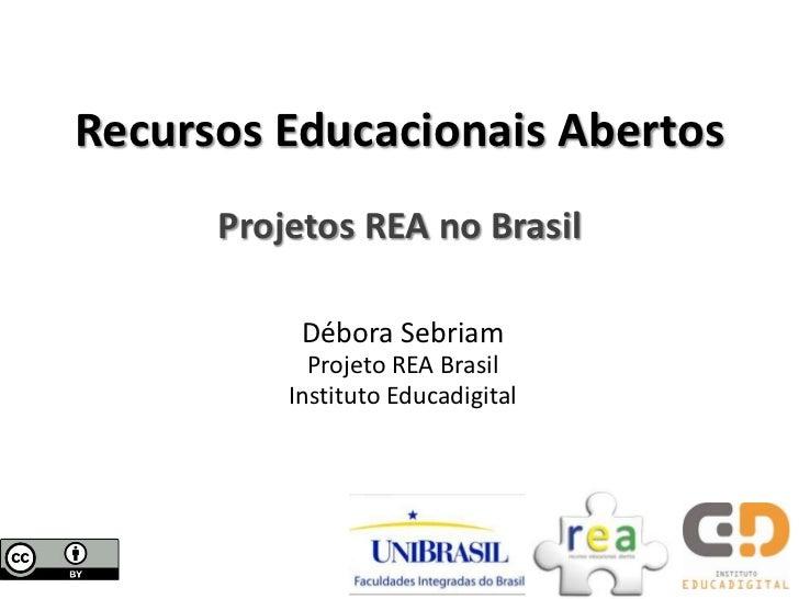 Recursos Educacionais Abertos      Projetos REA no Brasil           Débora Sebriam            Projeto REA Brasil          ...