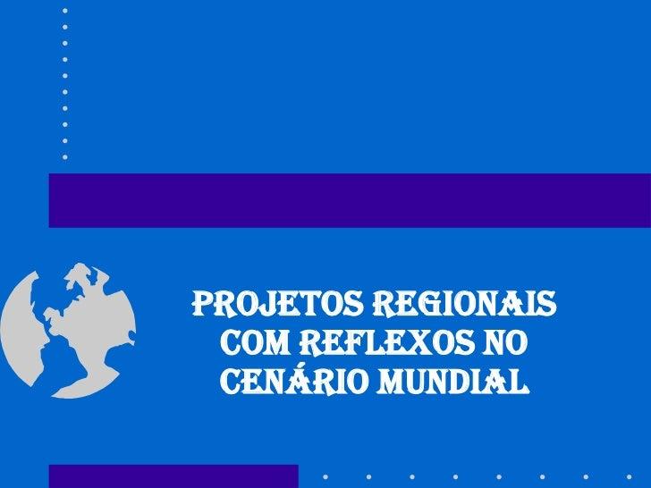 PROJETOS REGIONAIS COM REFLEXOS NO CENÁRIO MUNDIAL