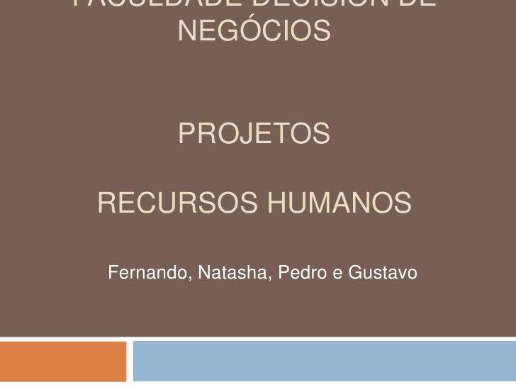 FACULDADE DECISION DE NEGÓCIOSprojetosRecursos humanos<br />Fernando, Natasha, Pedro e Gustavo<br />
