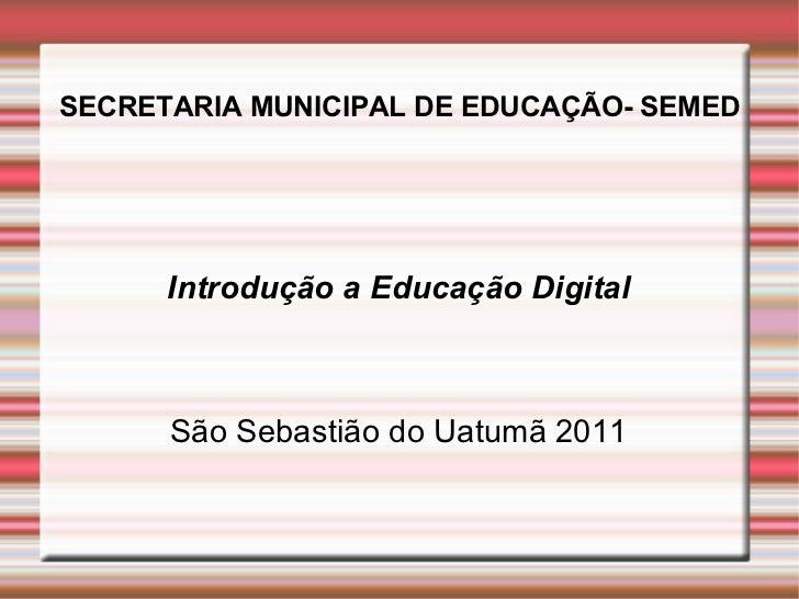 SECRETARIA MUNICIPAL DE EDUCAÇÃO- SEMED Introdução a Educação Digital São Sebastião do Uatumã 2011