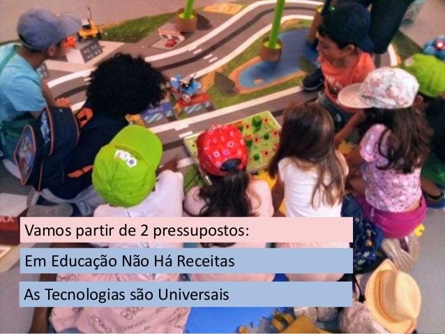 CURRÍCULO PROJETOS OS 4 PILARES Em Educação Não Há Receitas Vamos partir de 2 pressupostos: As Tecnologias são Universais