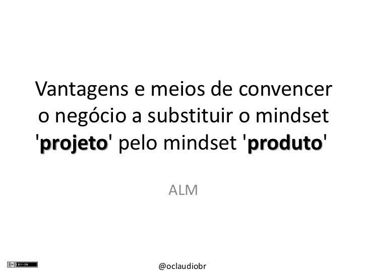 Vantagens e meios de convencer o negócio a substituir o mindset 'projeto' pelo mindset 'produto'<br />ALM<br />