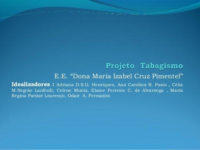 """E.E. """"Dona Maria Izabel Cruz Pimentel"""" Idealizadores :  Adriana D.S.G. Henriques, Ana Carolina R. Pasin , Célia M.Negrão L..."""