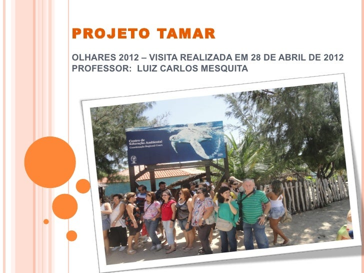 PROJETO TAMAROLHARES 2012 – VISITA REALIZADA EM 28 DE ABRIL DE 2012PROFESSOR: LUIZ CARLOS MESQUITA