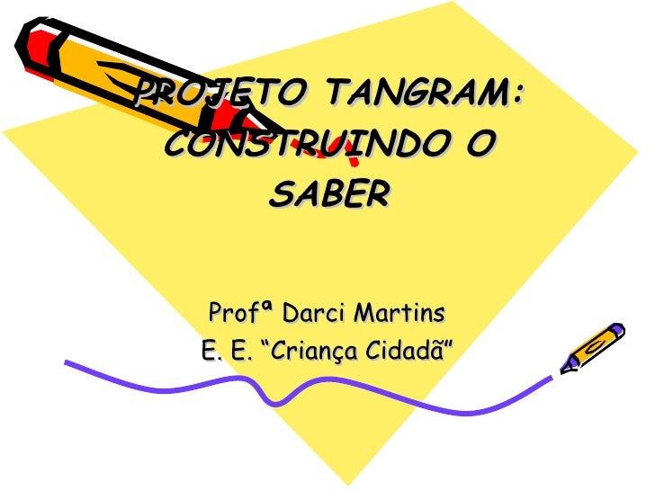 """PROJETO TANGRAM: CONSTRUINDO O SABER Profª Darci Martins E. E. """"Criança Cidadã"""""""