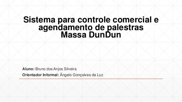 Sistema para controle comercial e agendamento de palestras Massa DunDun Aluno: Bruno dos Anjos Silveira Orientador Informa...