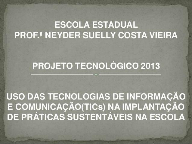 ESCOLA ESTADUALPROF.ª NEYDER SUELLY COSTA VIEIRAPROJETO TECNOLÓGICO 2013USO DAS TECNOLOGIAS DE INFORMAÇÃOE COMUNICAÇÃO(TIC...