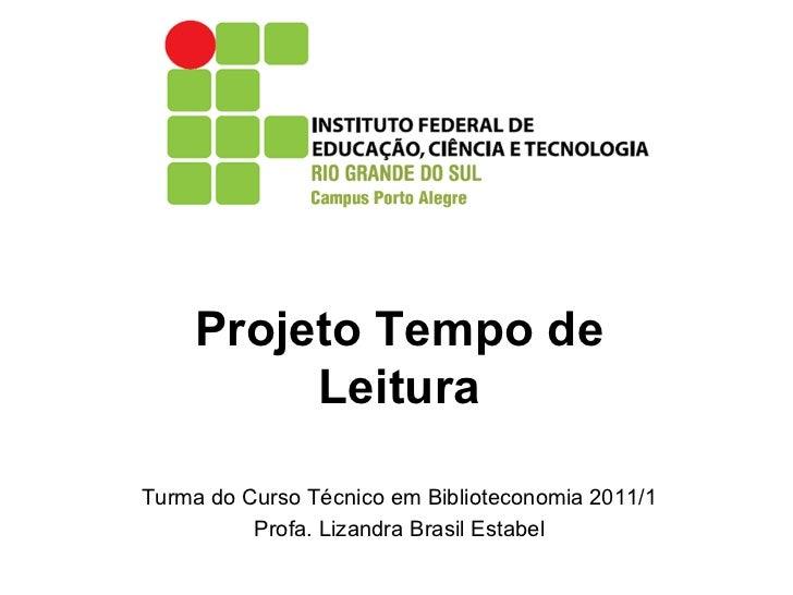 Projeto Tempo de Leitura Turma do Curso Técnico em Biblioteconomia 2011/1 Profa. Lizandra Brasil Estabel