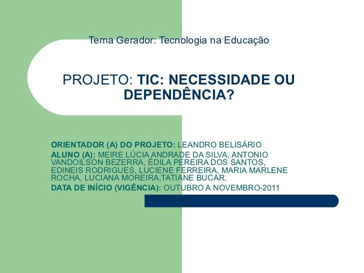Tema Gerador: Tecnologia na Educação PROJETO:  TIC: NECESSIDADE OU DEPENDÊNCIA? ORIENTADOR (A) DO PROJETO:  LEANDRO BELISÁ...