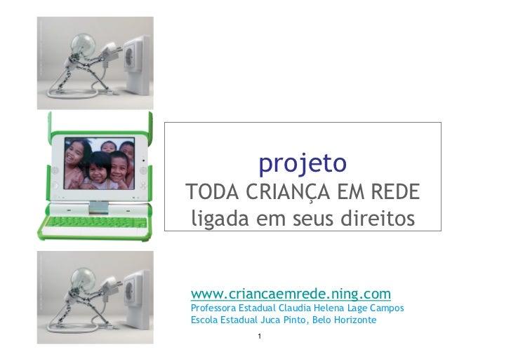 projeto TODA CRIANÇA EM REDE ligada em seus direitos   www.criancaemrede.ning.com Professora Estadual Claudia Helena Lage ...