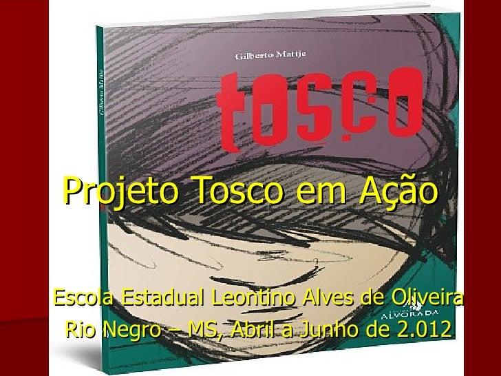 Projeto Tosco em AçãoEscola Estadual Leontino Alves de Oliveira Rio Negro – MS, Abril a Junho de 2.012