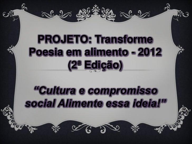 """PROJETO: TransformePoesia em alimento - 2012       (2ª Edição) """"Cultura e compromissosocial Alimente essa ideia!"""""""