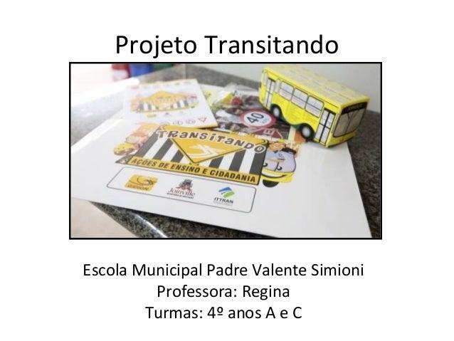 Projeto Transitando  Escola Municipal Padre Valente Simioni  Professora: Regina  Turmas: 4º anos A e C