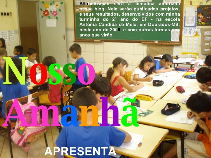 N o s s o  Am a n h ã Alfa betização será a temática abordada nesse blog. Nele serão publicados projetos, e seus resultado...