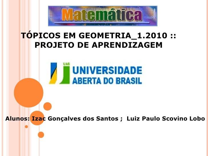 TÓPICOS EM GEOMETRIA_1.2010 :: PROJETO DE APRENDIZAGEM Alunos: Izac Gonçalves dos Santos ;  Luiz Paulo Scovino Lobo