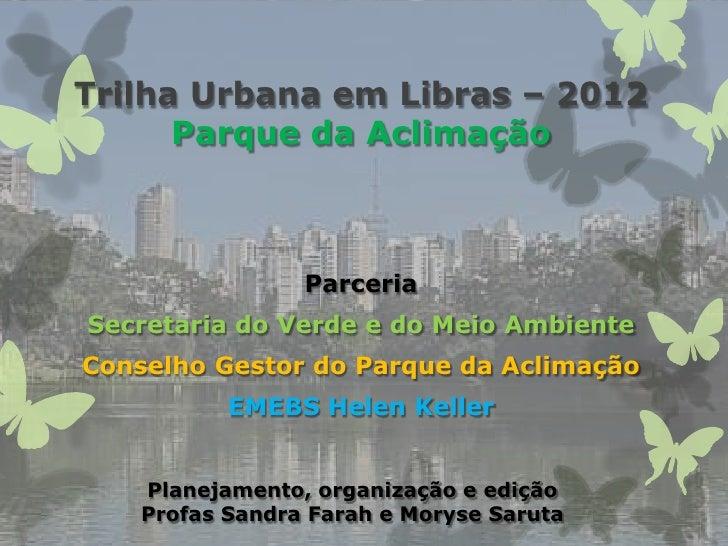 Trilha Urbana em Libras – 2012      Parque da Aclimação                 ParceriaSecretaria do Verde e do Meio AmbienteCons...